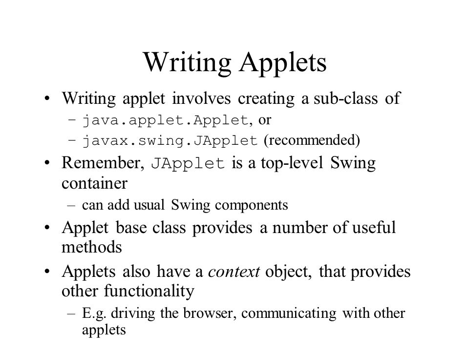 Writing Applets Writing applet involves creating a sub-class of –java.applet.Applet, or –javax.swing.JApplet (recommended) Remember, JApplet is a top-level Swing container –can add usual Swing components Applet base class provides a number of useful methods Applets also have a context object, that provides other functionality –E.g.