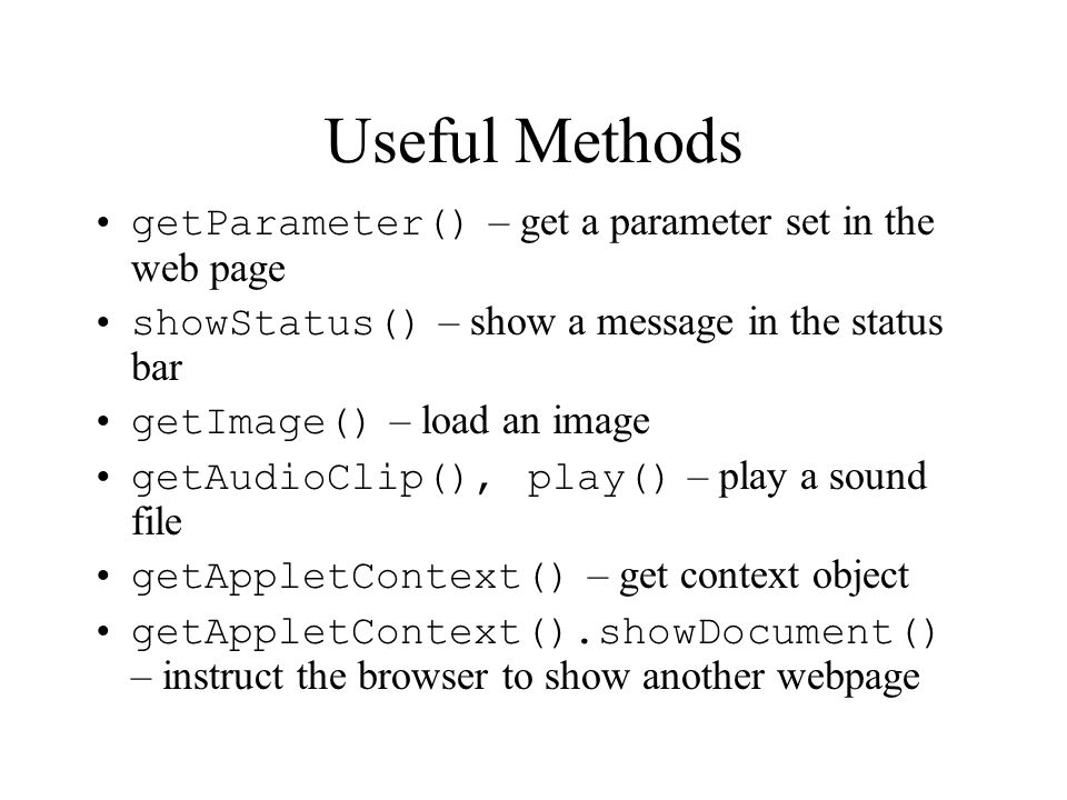 Useful Methods getParameter() – get a parameter set in the web page showStatus() – show a message in the status bar getImage() – load an image getAudioClip(), play() – play a sound file getAppletContext() – get context object getAppletContext().showDocument() – instruct the browser to show another webpage