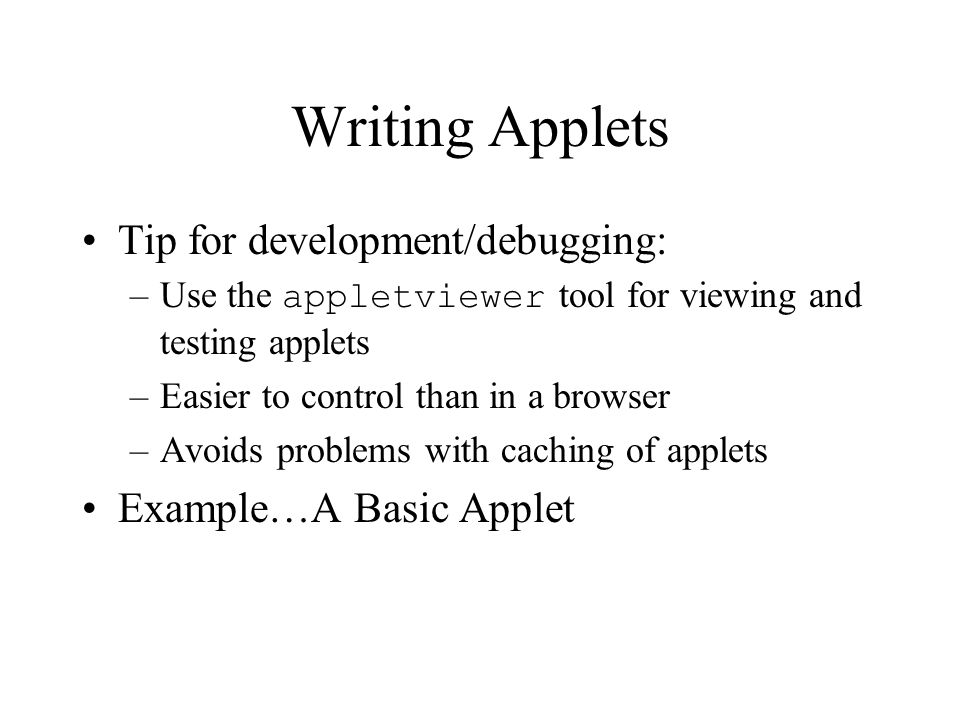 Writing Applets Tip for development/debugging: –Use the appletviewer tool for viewing and testing applets –Easier to control than in a browser –Avoids problems with caching of applets Example…A Basic Applet