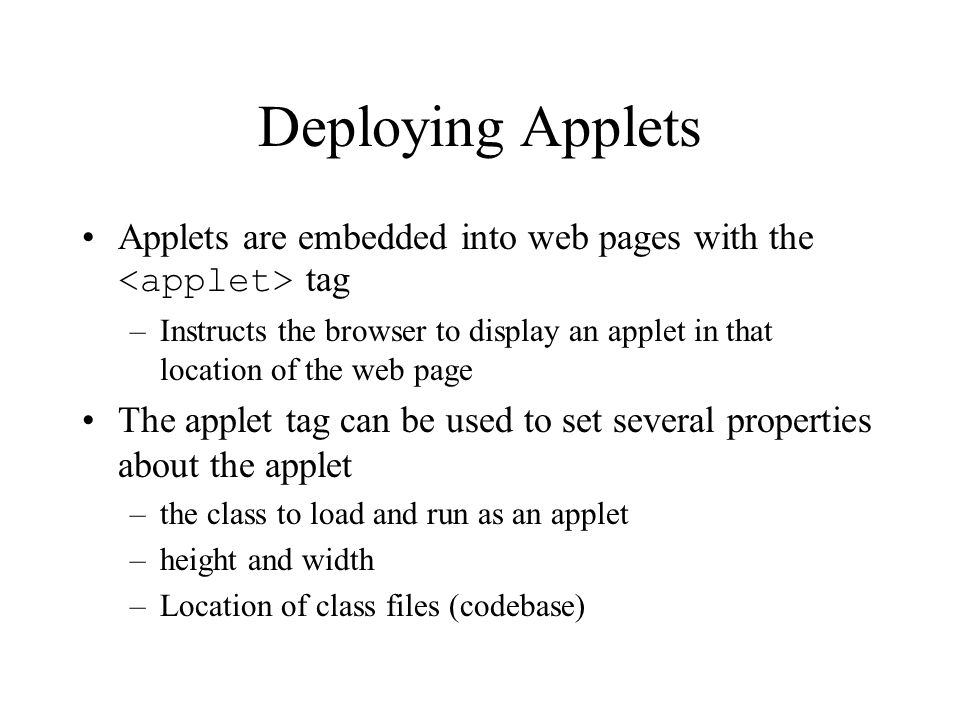 Deploying Applets Applets are embedded into web pages with the tag –Instructs the browser to display an applet in that location of the web page The applet tag can be used to set several properties about the applet –the class to load and run as an applet –height and width –Location of class files (codebase)