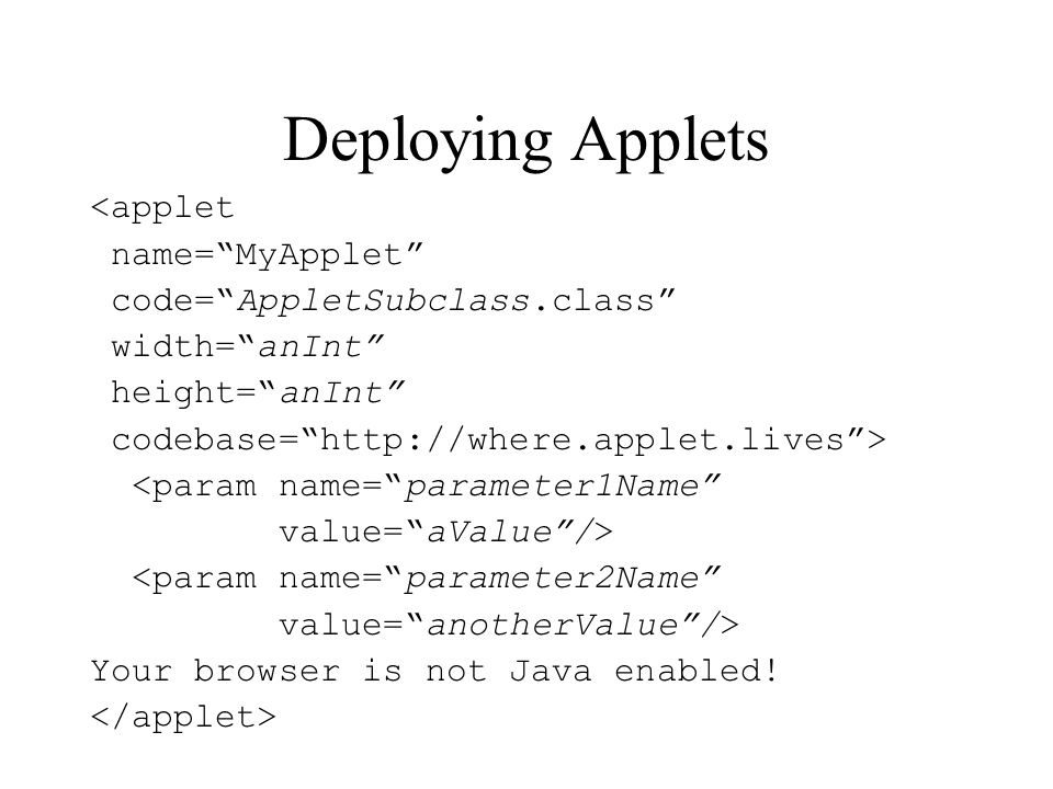 Deploying Applets <applet name=MyApplet code=AppletSubclass.class width=anInt height=anInt codebase=http://where.applet.lives> <param name=parameter1Name value=aValue/> <param name=parameter2Name value=anotherValue/> Your browser is not Java enabled!