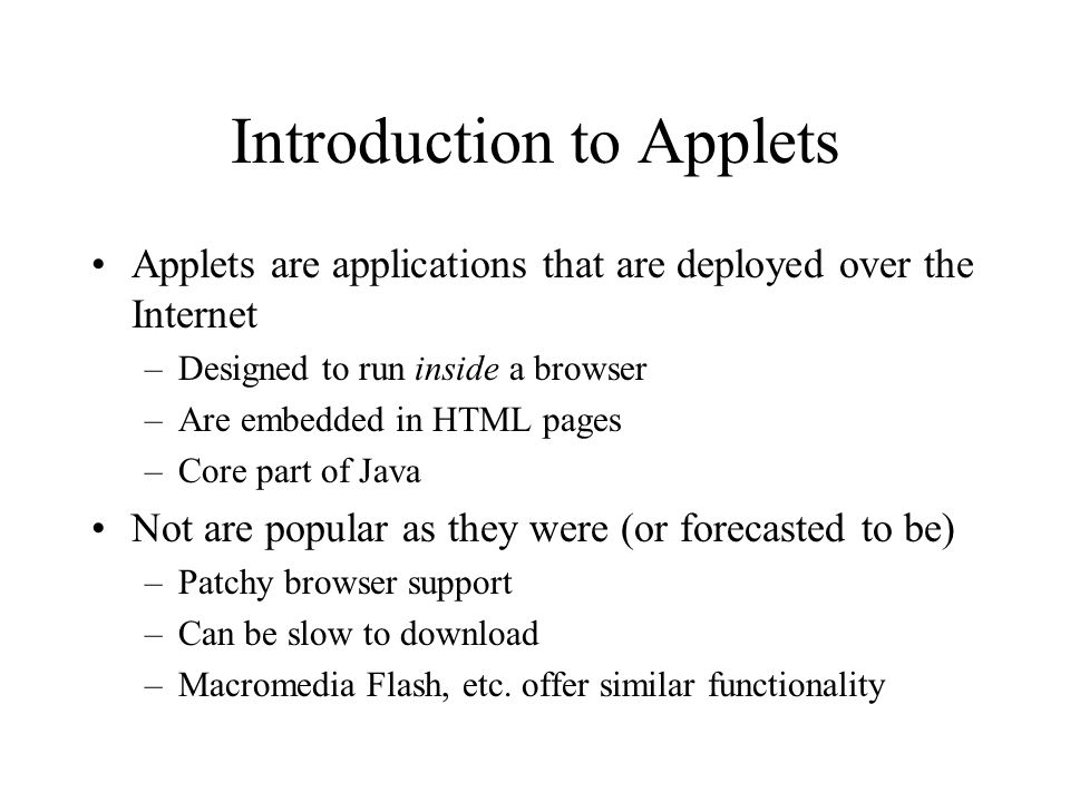 Introduction to Applets Applets are applications that are deployed over the Internet –Designed to run inside a browser –Are embedded in HTML pages –Core part of Java Not are popular as they were (or forecasted to be) –Patchy browser support –Can be slow to download –Macromedia Flash, etc.