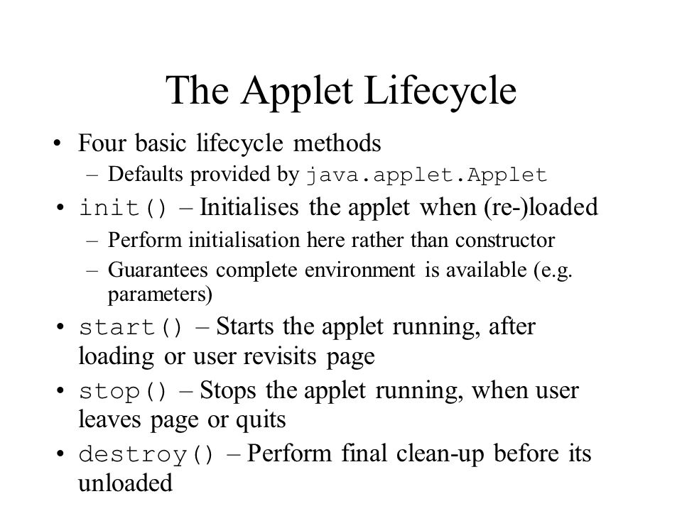 The Applet Lifecycle Four basic lifecycle methods –Defaults provided by java.applet.Applet init() – Initialises the applet when (re-)loaded –Perform initialisation here rather than constructor –Guarantees complete environment is available (e.g.
