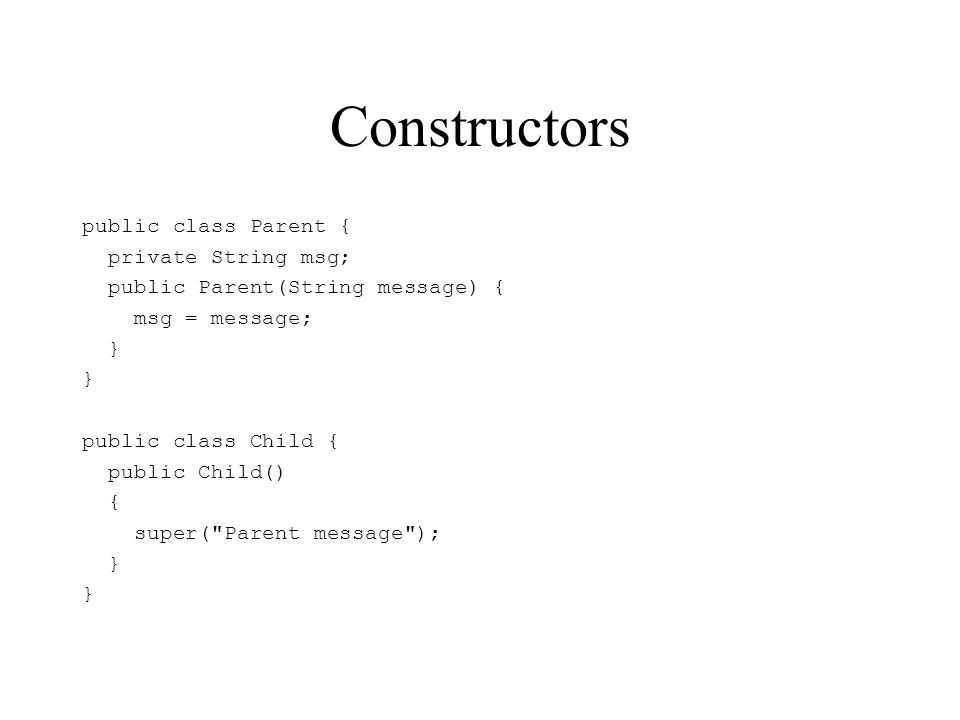 Constructors public class Parent { private String msg; public Parent(String message) { msg = message; } public class Child { public Child() { super(