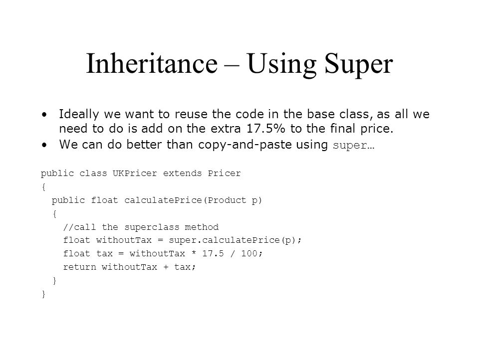 Inheritance – Using Super Ideally we want to reuse the code in the base class, as all we need to do is add on the extra 17.5% to the final price. We c