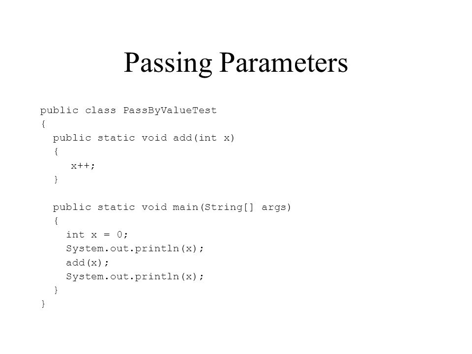 Passing Parameters public class PassByValueTest { public static void add(int x) { x++; } public static void main(String[] args) { int x = 0; System.ou