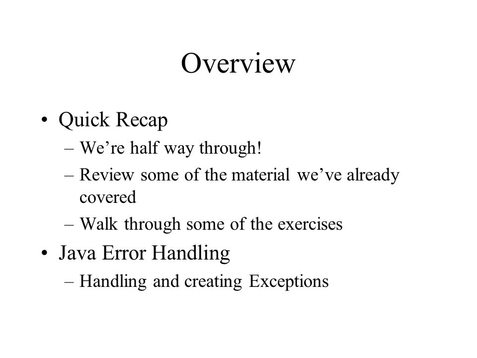 Overview Quick Recap –Were half way through! –Review some of the material weve already covered –Walk through some of the exercises Java Error Handling