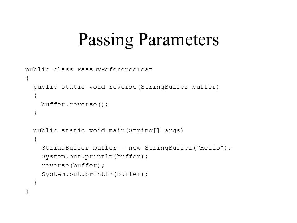 Passing Parameters public class PassByReferenceTest { public static void reverse(StringBuffer buffer) { buffer.reverse(); } public static void main(St