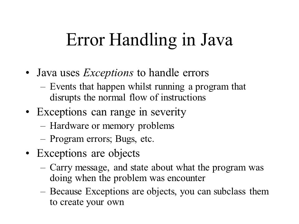 Error Handling in Java Java uses Exceptions to handle errors –Events that happen whilst running a program that disrupts the normal flow of instruction