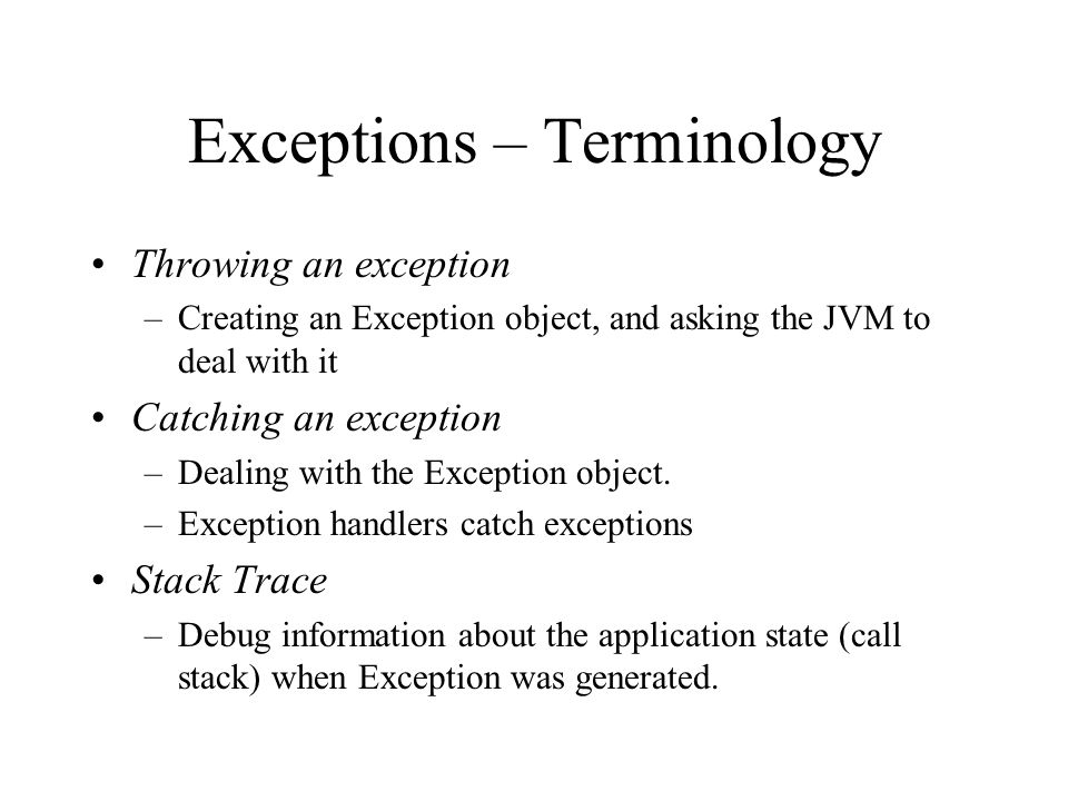 Exceptions – Terminology Throwing an exception –Creating an Exception object, and asking the JVM to deal with it Catching an exception –Dealing with t