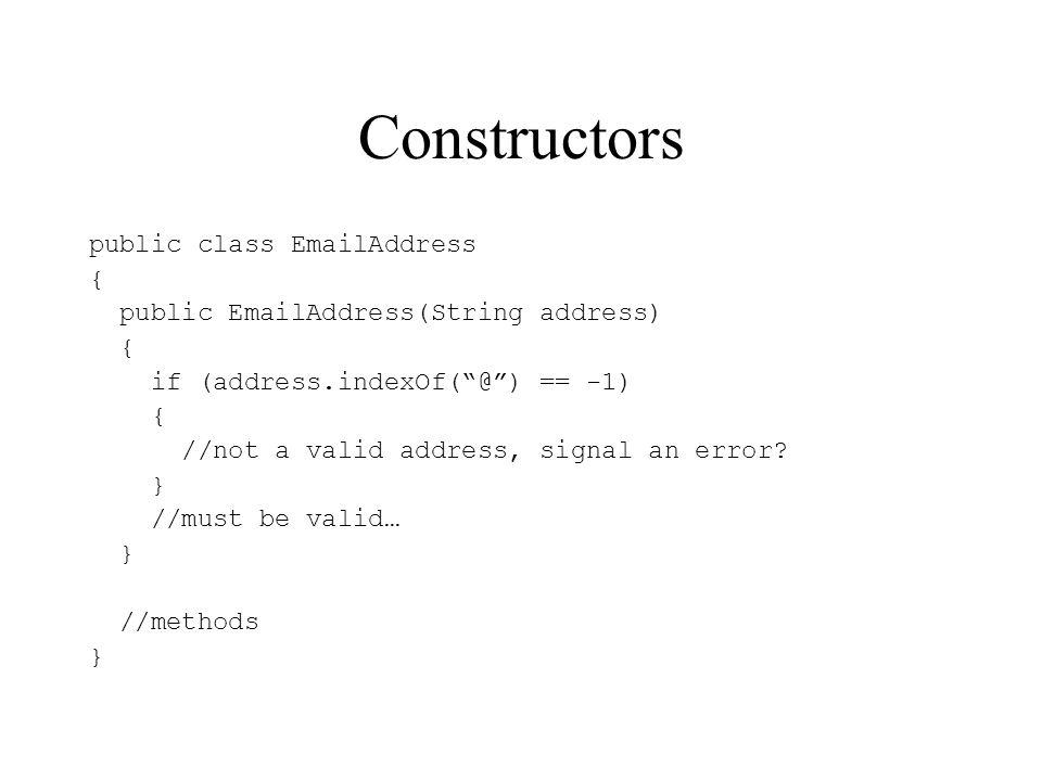 Constructors public class EmailAddress { public EmailAddress(String address) { if (address.indexOf(@) == -1) { //not a valid address, signal an error.