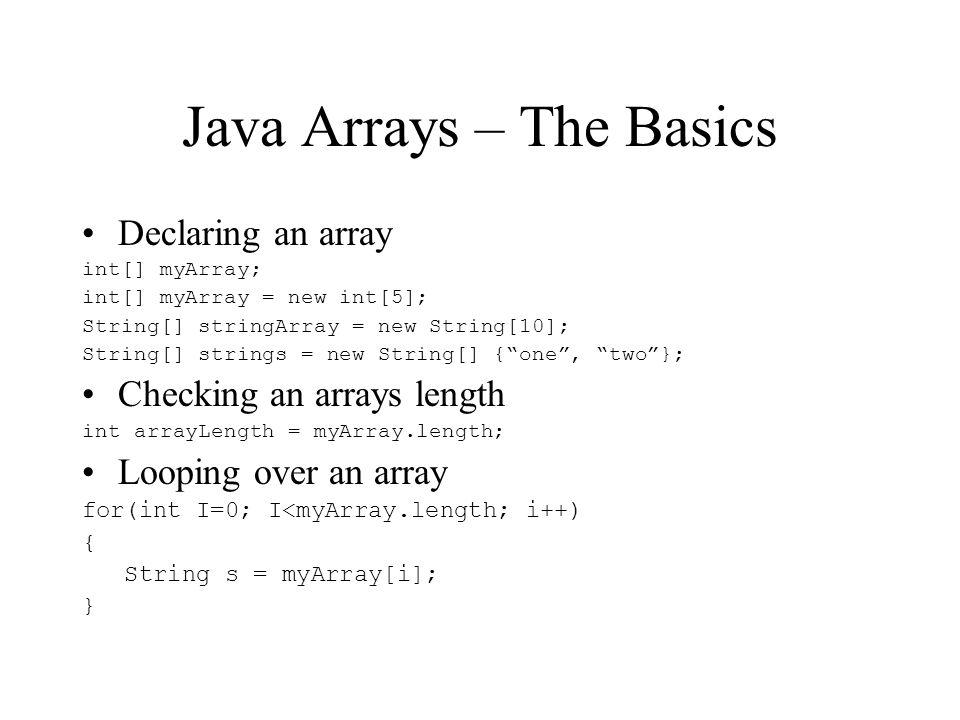 Java Arrays – The Basics Declaring an array int[] myArray; int[] myArray = new int[5]; String[] stringArray = new String[10]; String[] strings = new String[] {one, two}; Checking an arrays length int arrayLength = myArray.length; Looping over an array for(int I=0; I<myArray.length; i++) { String s = myArray[i]; }