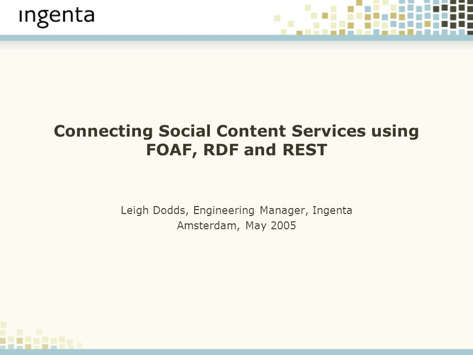 Connecting Social Content Services using FOAF, RDF and REST Leigh Dodds, Engineering Manager, Ingenta Amsterdam, May 2005