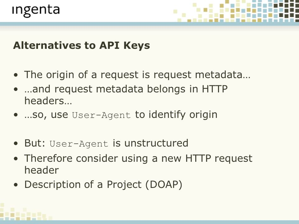 Alternatives to API Keys The origin of a request is request metadata… …and request metadata belongs in HTTP headers… …so, use User-Agent to identify origin But: User-Agent is unstructured Therefore consider using a new HTTP request header Description of a Project (DOAP)
