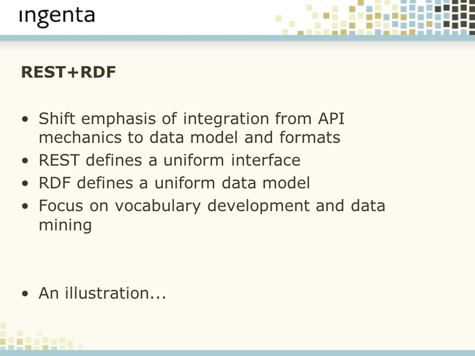 REST+RDF Shift emphasis of integration from API mechanics to data model and formats REST defines a uniform interface RDF defines a uniform data model
