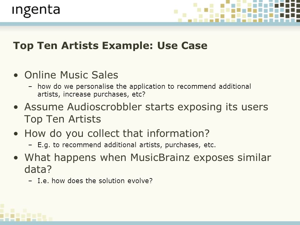 Top Ten Artists Example: Use Case Online Music Sales –how do we personalise the application to recommend additional artists, increase purchases, etc?