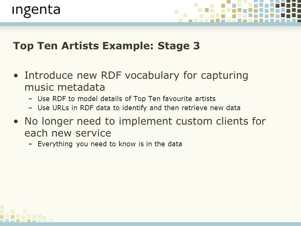 Top Ten Artists Example: Stage 3 Introduce new RDF vocabulary for capturing music metadata –Use RDF to model details of Top Ten favourite artists –Use URLs in RDF data to identify and then retrieve new data No longer need to implement custom clients for each new service –Everything you need to know is in the data