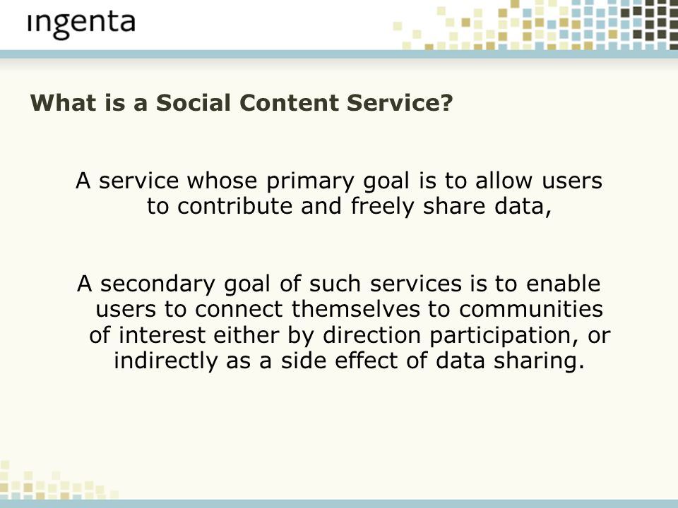 What is a Social Content Service? A service whose primary goal is to allow users to contribute and freely share data, A secondary goal of such service