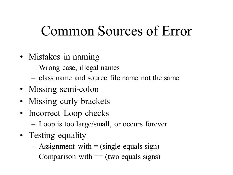 Common Sources of Error Mistakes in naming –Wrong case, illegal names –class name and source file name not the same Missing semi-colon Missing curly b
