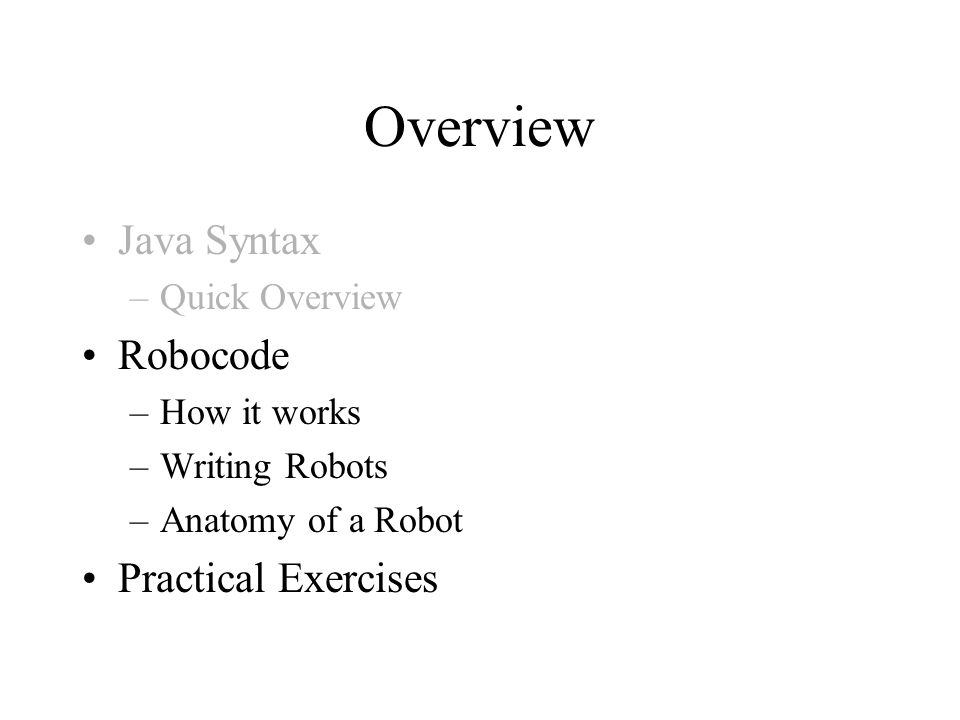 Overview Java Syntax –Quick Overview Robocode –How it works –Writing Robots –Anatomy of a Robot Practical Exercises