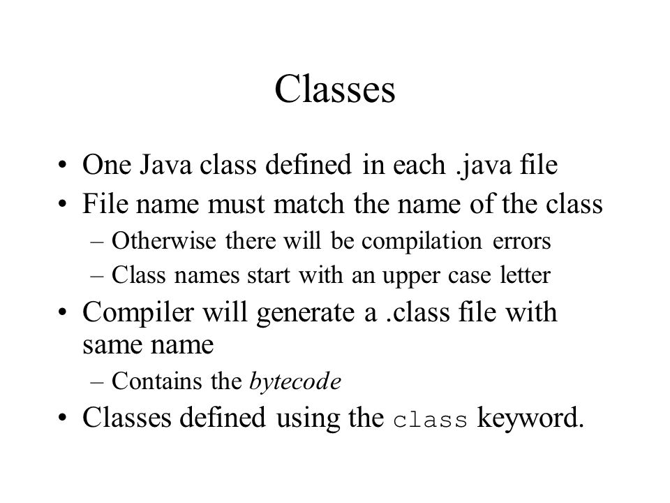 Classes One Java class defined in each.java file File name must match the name of the class –Otherwise there will be compilation errors –Class names start with an upper case letter Compiler will generate a.class file with same name –Contains the bytecode Classes defined using the class keyword.