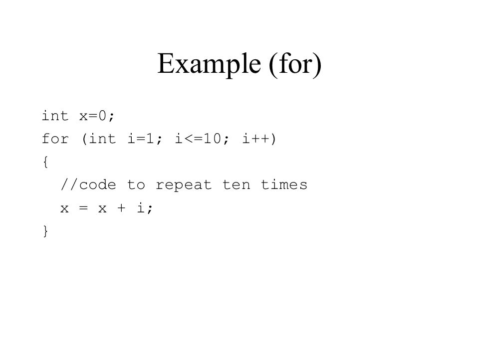 Example (for) int x=0; for (int i=1; i<=10; i++) { //code to repeat ten times x = x + i; }