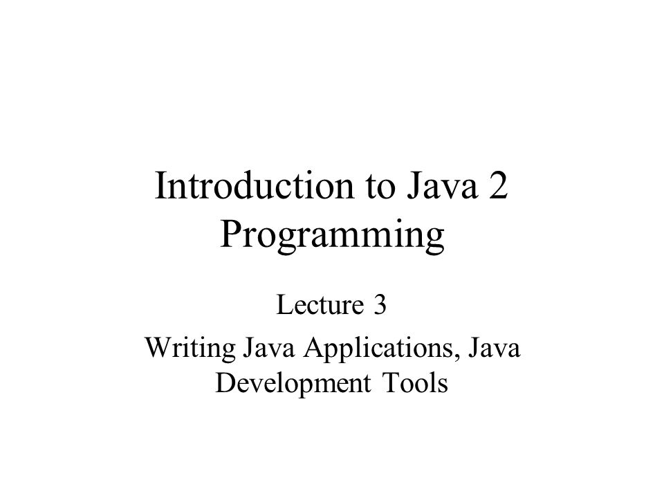 Introduction to Java 2 Programming Lecture 3 Writing Java Applications, Java Development Tools