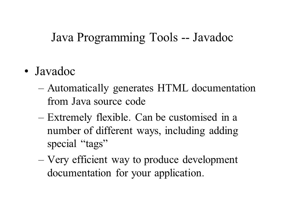 Java Programming Tools -- Javadoc Javadoc –Automatically generates HTML documentation from Java source code –Extremely flexible.