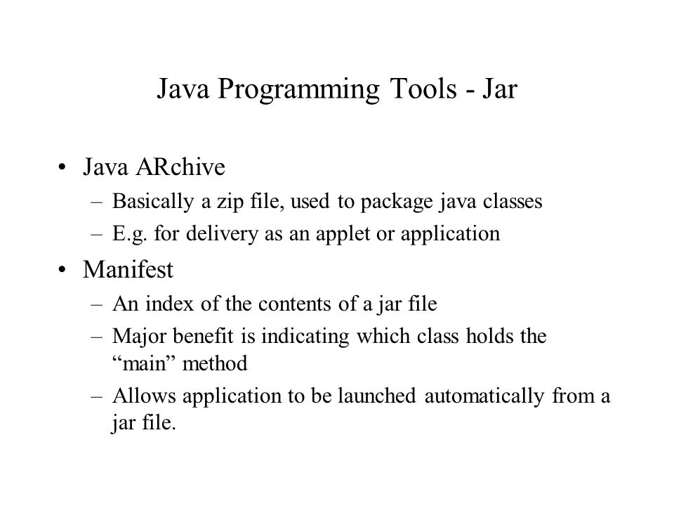 Java Programming Tools - Jar Java ARchive –Basically a zip file, used to package java classes –E.g.