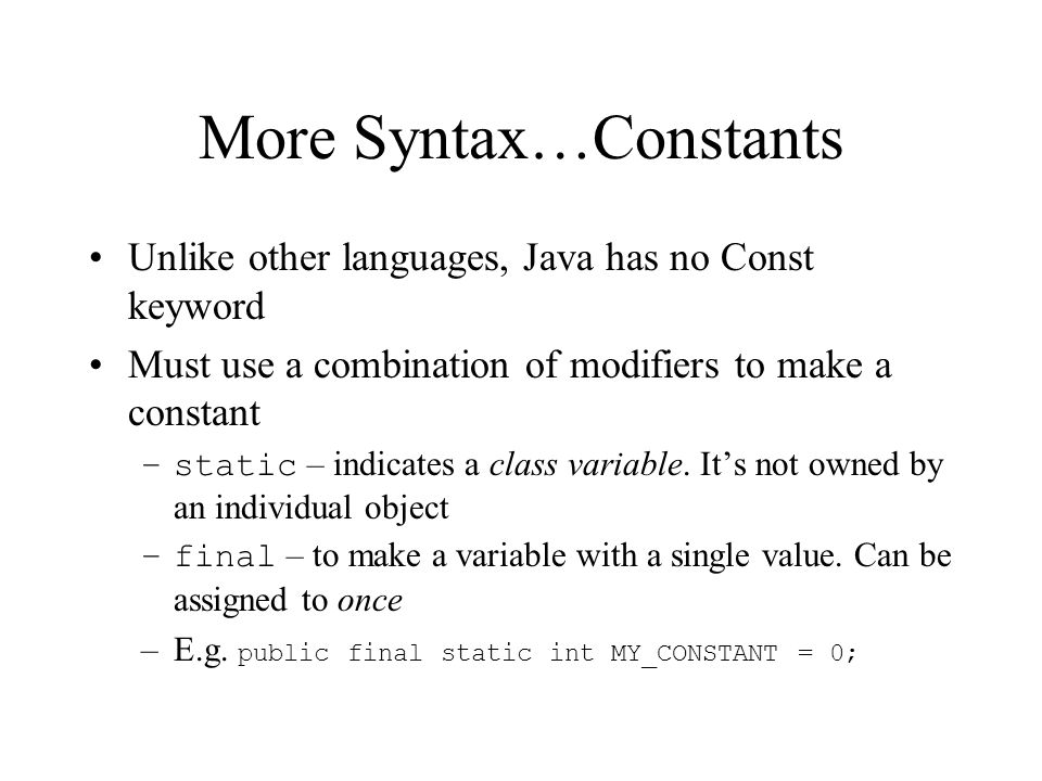 More Syntax…Constants Unlike other languages, Java has no Const keyword Must use a combination of modifiers to make a constant –static – indicates a class variable.