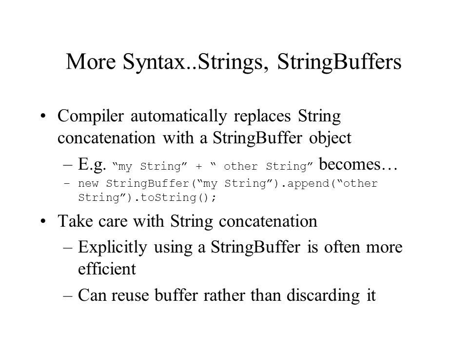 More Syntax..Strings, StringBuffers Compiler automatically replaces String concatenation with a StringBuffer object –E.g.