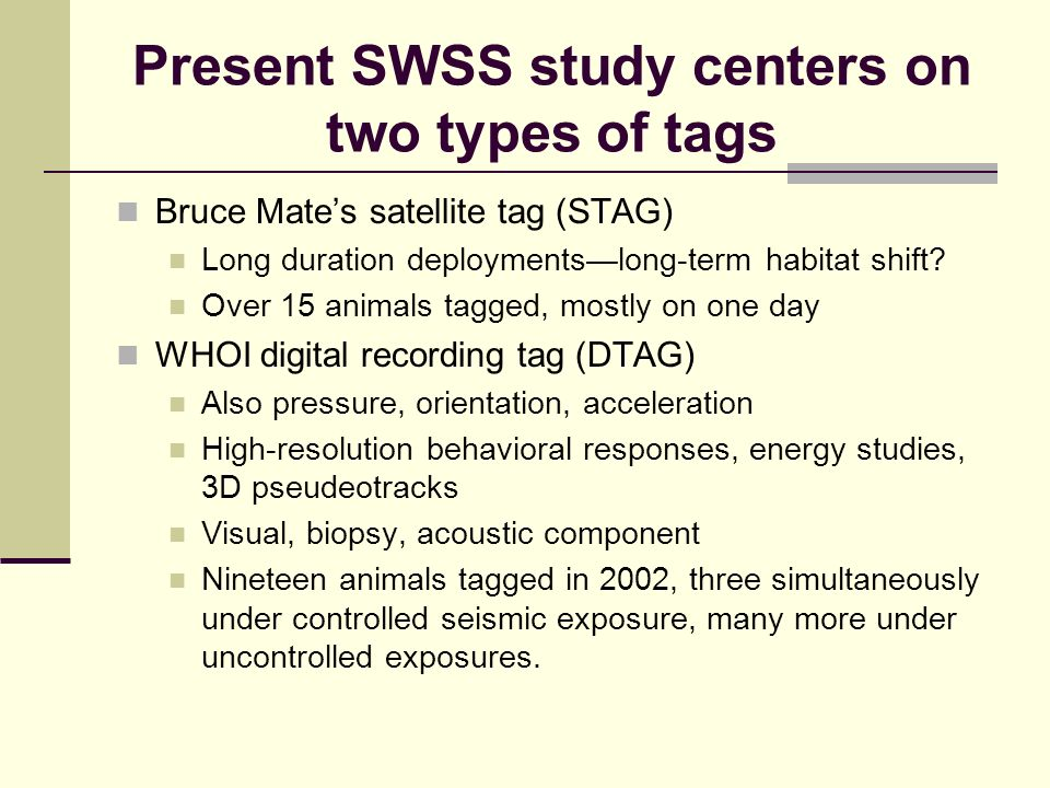 Present SWSS study centers on two types of tags Bruce Mates satellite tag (STAG) Long duration deploymentslong-term habitat shift.