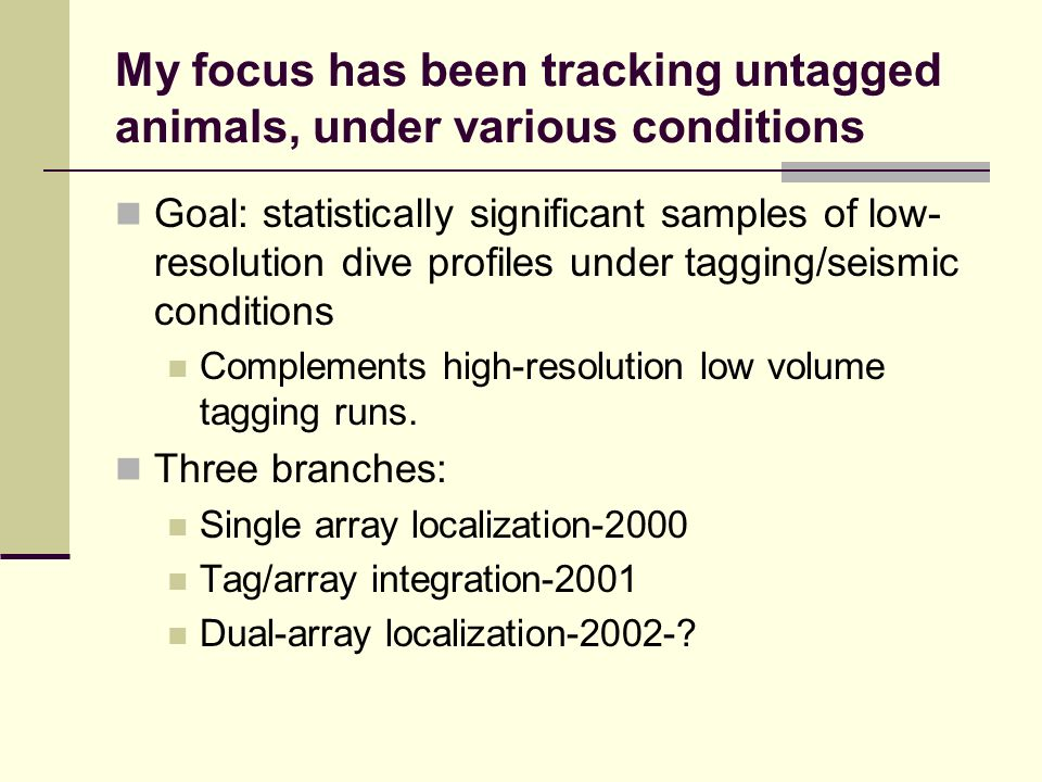 My focus has been tracking untagged animals, under various conditions Goal: statistically significant samples of low- resolution dive profiles under tagging/seismic conditions Complements high-resolution low volume tagging runs.