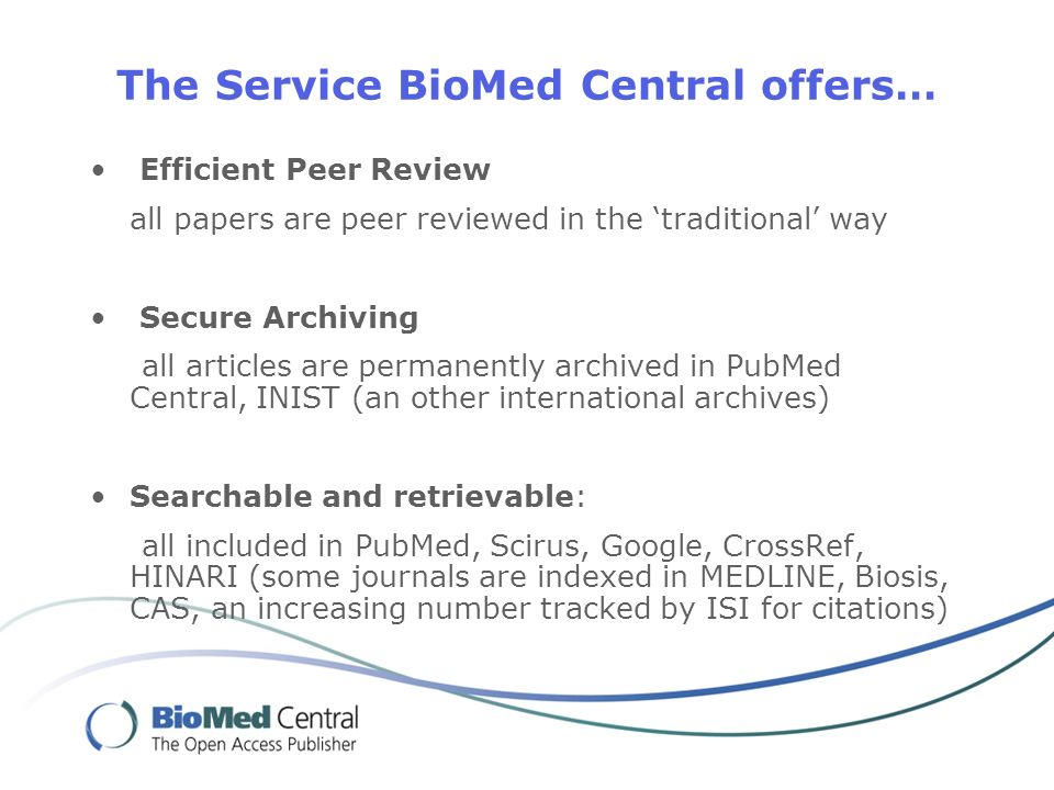 The Service BioMed Central offers… Efficient Peer Review all papers are peer reviewed in the traditional way Secure Archiving all articles are permanently archived in PubMed Central, INIST (an other international archives) Searchable and retrievable: all included in PubMed, Scirus, Google, CrossRef, HINARI (some journals are indexed in MEDLINE, Biosis, CAS, an increasing number tracked by ISI for citations)
