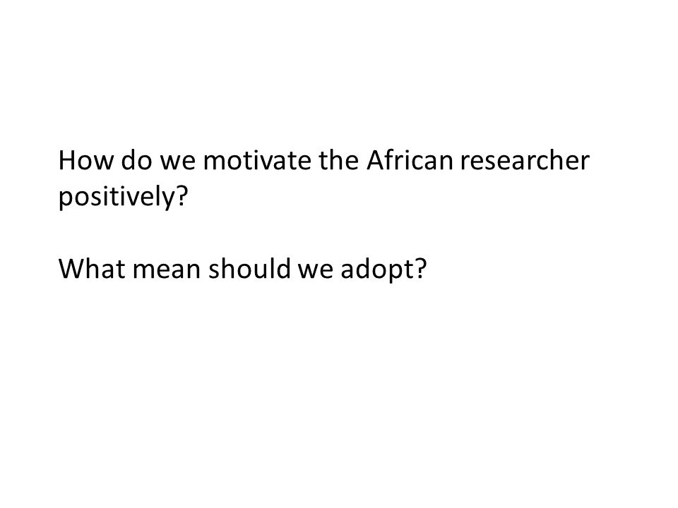 How do we motivate the African researcher positively What mean should we adopt