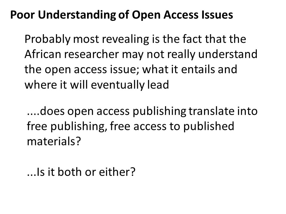 Poor Understanding of Open Access Issues Probably most revealing is the fact that the African researcher may not really understand the open access issue; what it entails and where it will eventually lead....does open access publishing translate into free publishing, free access to published materials ...Is it both or either