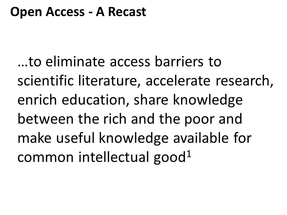 …to eliminate access barriers to scientific literature, accelerate research, enrich education, share knowledge between the rich and the poor and make useful knowledge available for common intellectual good 1 Open Access - A Recast