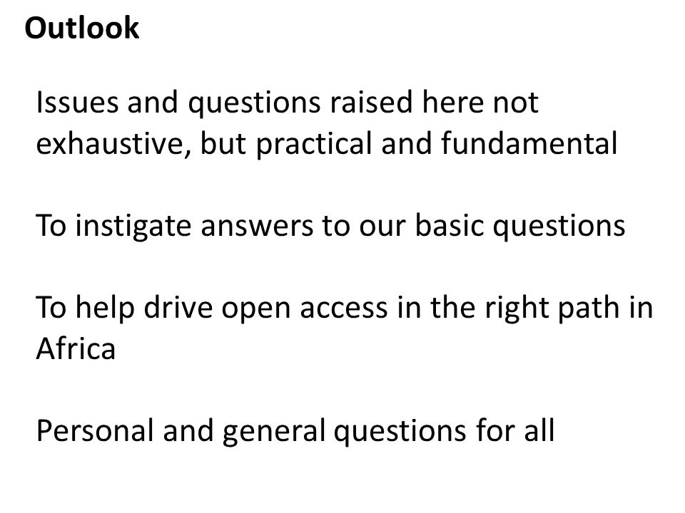 Outlook Issues and questions raised here not exhaustive, but practical and fundamental To instigate answers to our basic questions To help drive open access in the right path in Africa Personal and general questions for all