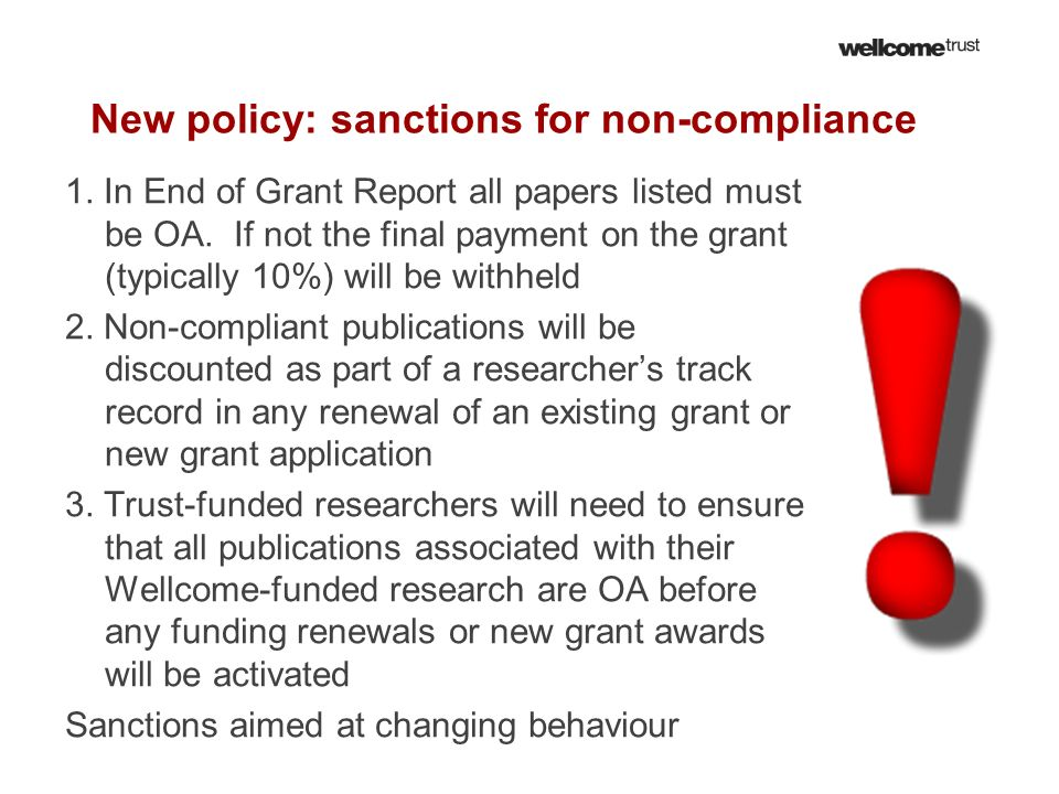 New policy: sanctions for non-compliance 1. In End of Grant Report all papers listed must be OA. If not the final payment on the grant (typically 10%)