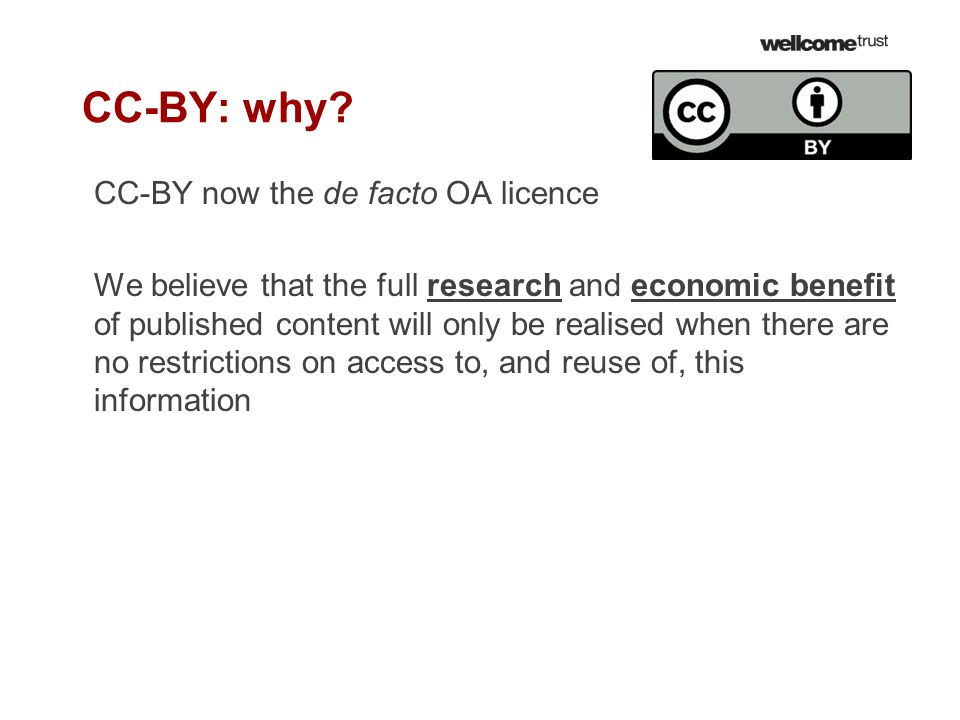 CC-BY: why? CC-BY now the de facto OA licence We believe that the full research and economic benefit of published content will only be realised when t
