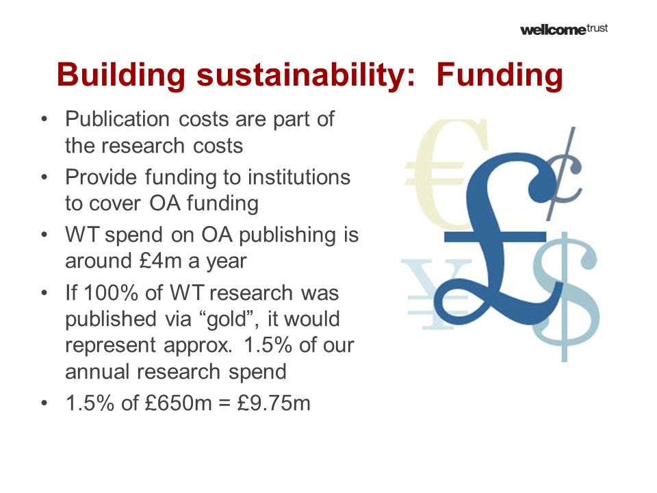 Building sustainability: Funding Publication costs are part of the research costs Provide funding to institutions to cover OA funding WT spend on OA p