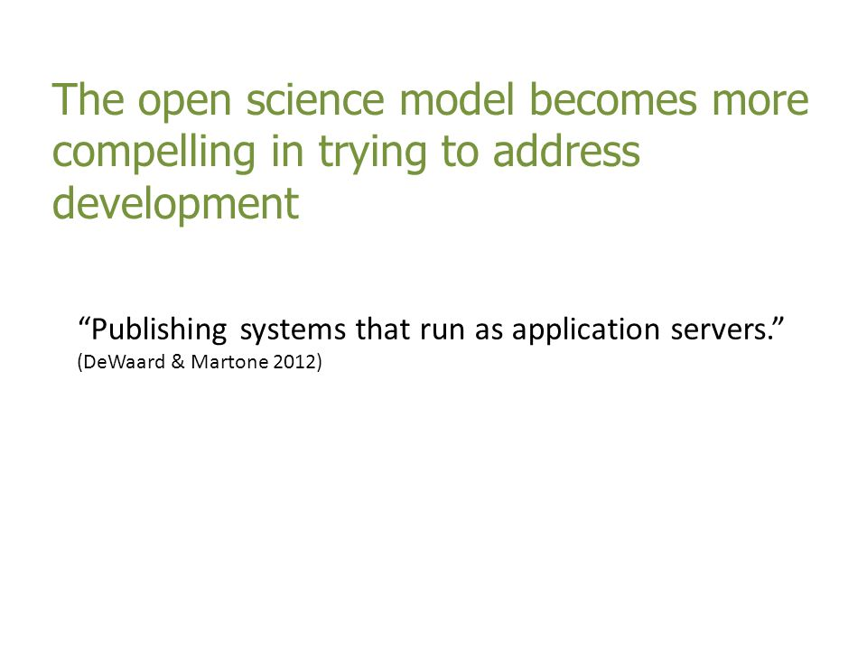 The open science model becomes more compelling in trying to address development Publishing systems that run as application servers. (DeWaard & Martone
