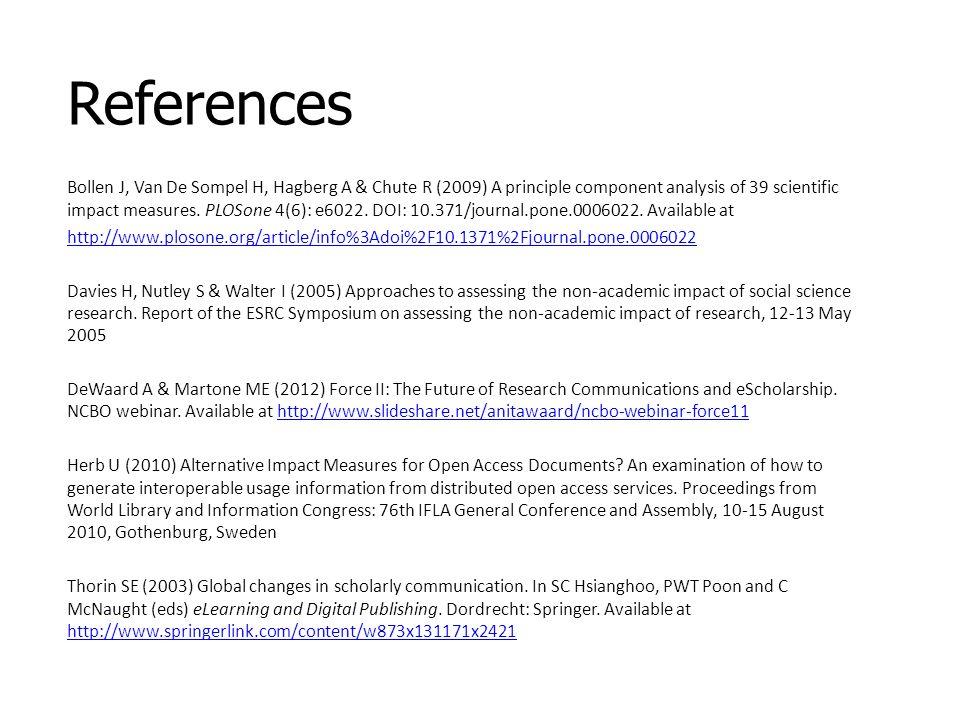 References Bollen J, Van De Sompel H, Hagberg A & Chute R (2009) A principle component analysis of 39 scientific impact measures. PLOSone 4(6): e6022.