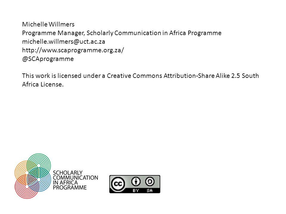 Michelle Willmers Programme Manager, Scholarly Communication in Africa Programme michelle.willmers@uct.ac.za http://www.scaprogramme.org.za/ @SCAprogr