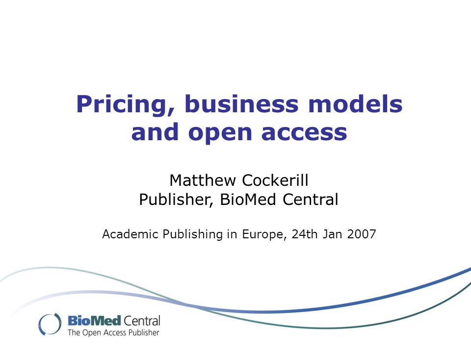 Pricing, business models and open access Matthew Cockerill Publisher, BioMed Central Academic Publishing in Europe, 24th Jan 2007
