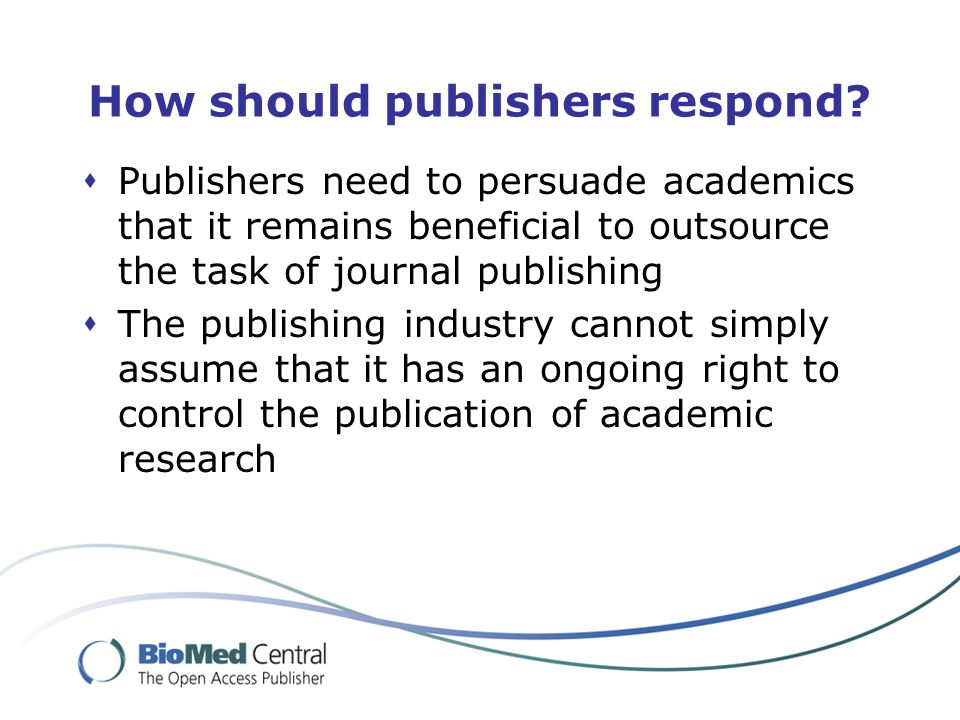How should publishers respond? Publishers need to persuade academics that it remains beneficial to outsource the task of journal publishing The publis