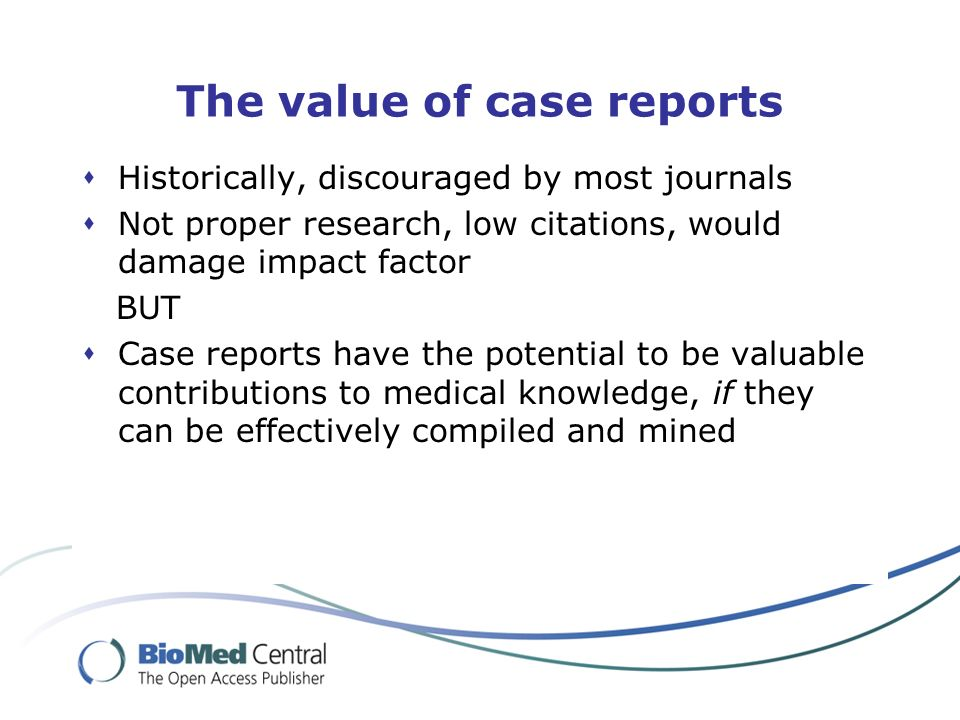 The value of case reports Historically, discouraged by most journals Not proper research, low citations, would damage impact factor BUT Case reports have the potential to be valuable contributions to medical knowledge, if they can be effectively compiled and mined