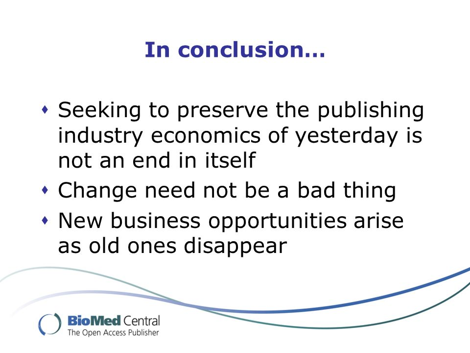 In conclusion… Seeking to preserve the publishing industry economics of yesterday is not an end in itself Change need not be a bad thing New business