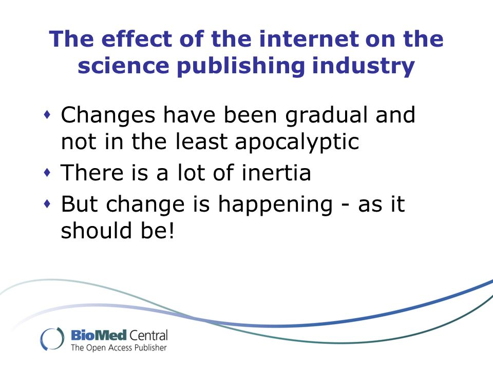 The effect of the internet on the science publishing industry Changes have been gradual and not in the least apocalyptic There is a lot of inertia But
