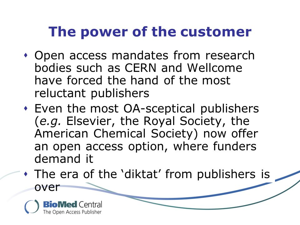 The power of the customer Open access mandates from research bodies such as CERN and Wellcome have forced the hand of the most reluctant publishers Even the most OA-sceptical publishers (e.g.
